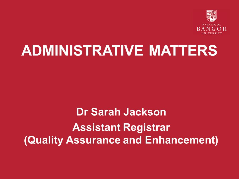 ADMINISTRATIVE MATTERS Dr Sarah Jackson Assistant Registrar (Quality Assurance and Enhancement)