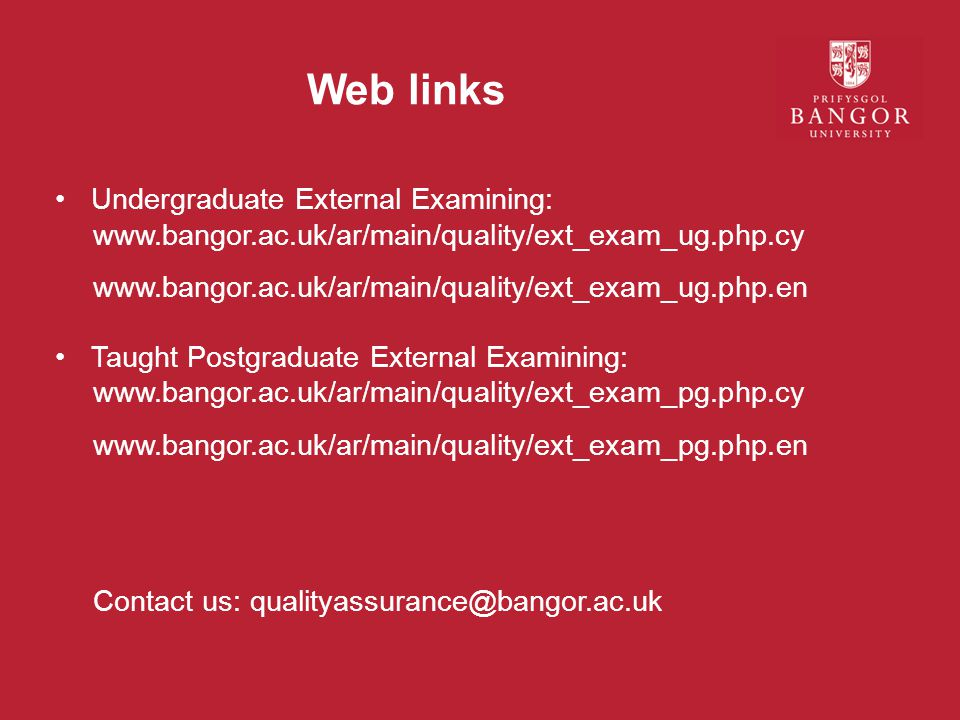 Web links Undergraduate External Examining: www.bangor.ac.uk/ar/main/quality/ext_exam_ug.php.cy www.bangor.ac.uk/ar/main/quality/ext_exam_ug.php.en Taught Postgraduate External Examining: www.bangor.ac.uk/ar/main/quality/ext_exam_pg.php.cy www.bangor.ac.uk/ar/main/quality/ext_exam_pg.php.en Contact us: qualityassurance@bangor.ac.uk