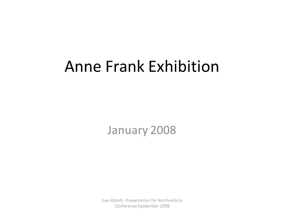 Anne Frank Exhibition January 2008 Sue Abbott- Presentation for Northumbria Conference September 2008