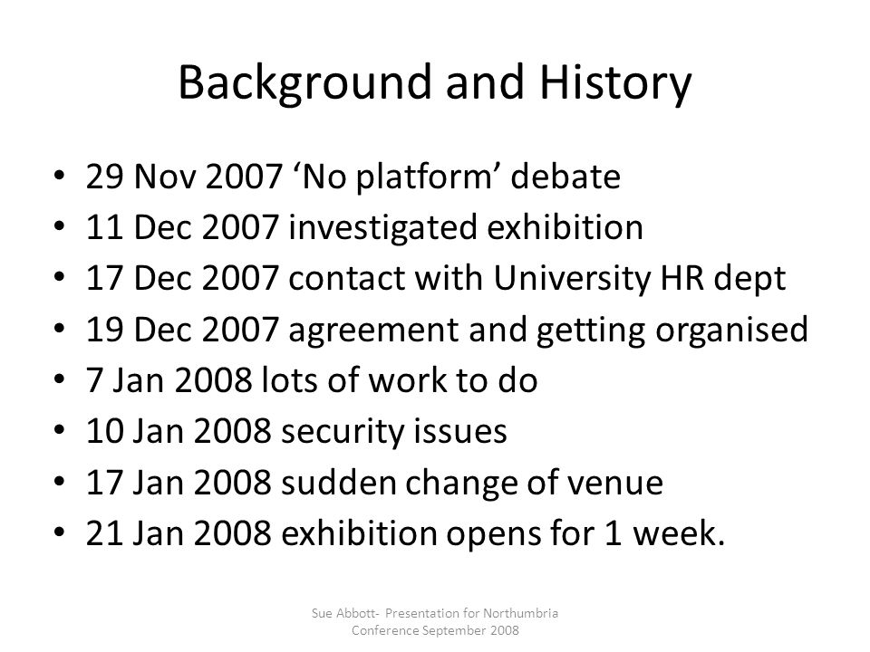Background and History 29 Nov 2007 'No platform' debate 11 Dec 2007 investigated exhibition 17 Dec 2007 contact with University HR dept 19 Dec 2007 agreement and getting organised 7 Jan 2008 lots of work to do 10 Jan 2008 security issues 17 Jan 2008 sudden change of venue 21 Jan 2008 exhibition opens for 1 week.