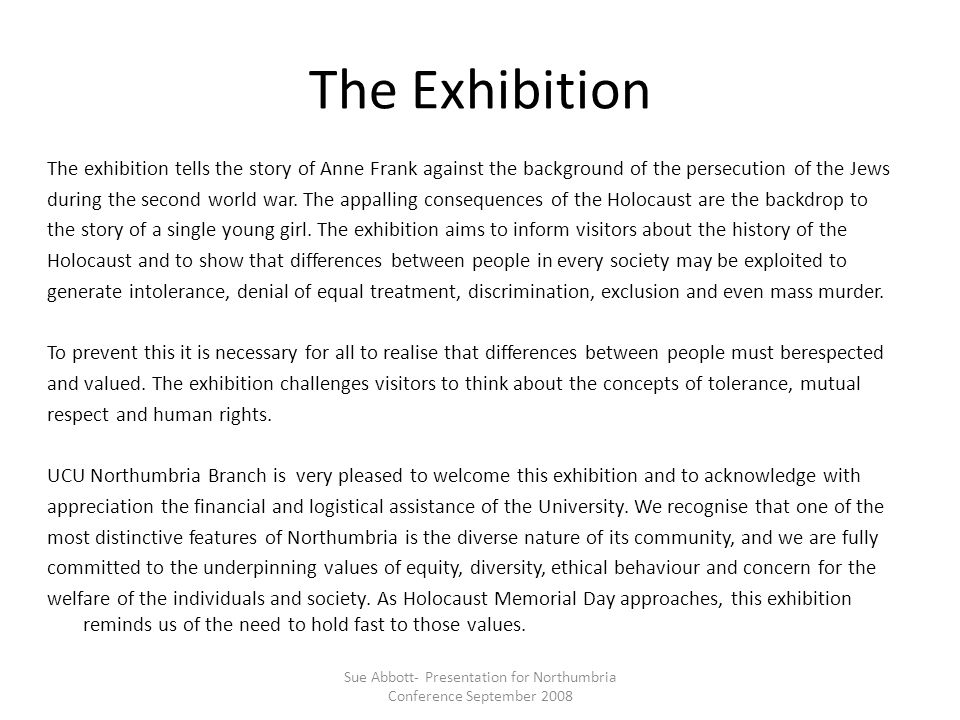 Programme Monday 21 January Official opening of the Exhibition at 3 pm in CCE1 with Paul Tyack of the Ann Frank Trust, London 21-25 January Exhibition on display Friday 25 January Workshops 10-11, 11-12, 12- 1 and 2-3 in CCE1-021 Panel Meeting 1-2 pm in CCE1-002 Speakers include: Richard Kotter (leader of field study visit to Auschwitz- Birkenau, 20-24 January 2008) Eileen Brady (Association of Jewish Refugees) Cllr Nigel Todd (local historian, author of In Excited Times ) Sue Abbott- Presentation for Northumbria Conference September 2008
