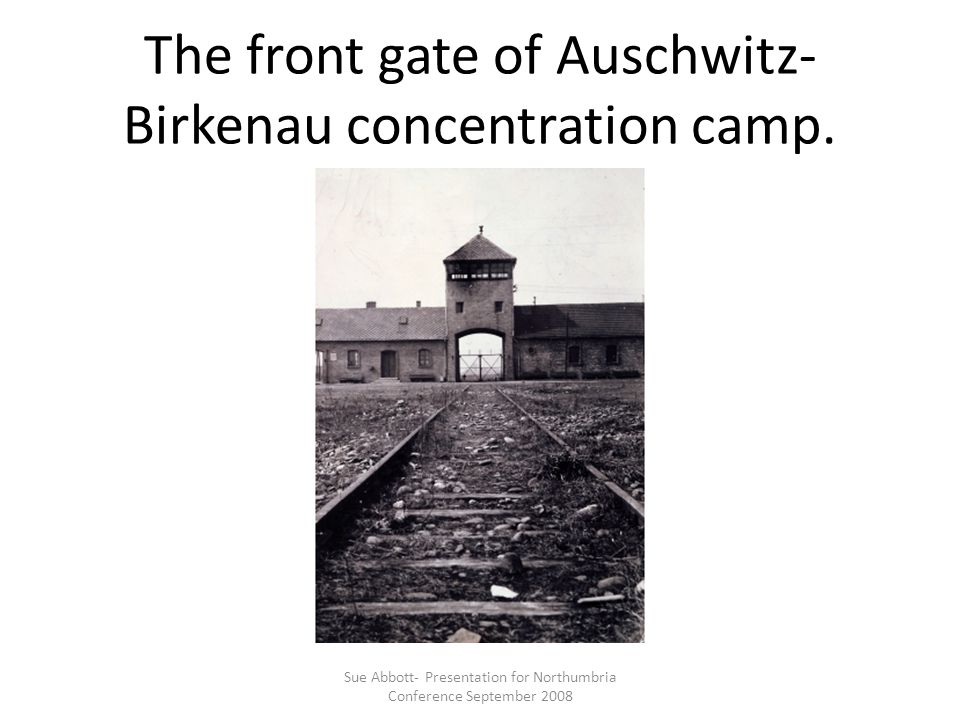The front gate of Auschwitz- Birkenau concentration camp. Sue Abbott- Presentation for Northumbria Conference September 2008