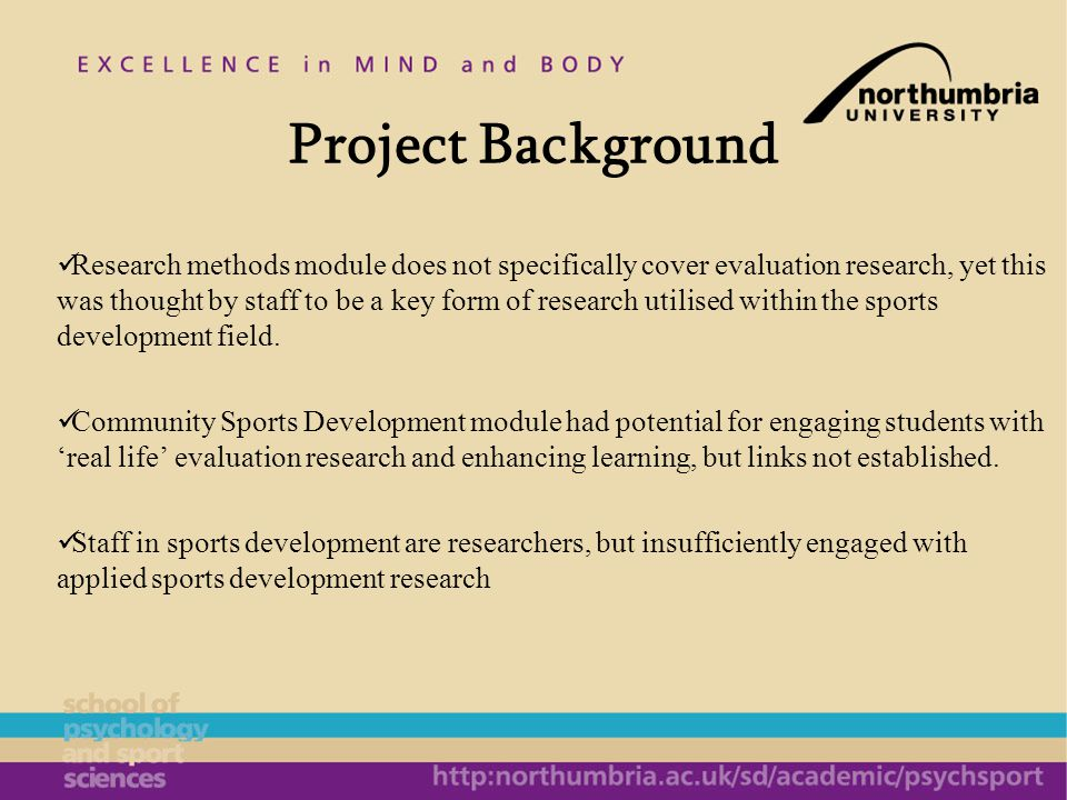 Project objectives Contact with key employers in the region, to identify specific evaluation research projects that could be undertaken by sports development undergraduates in conjunction with the organisation each year To research employer views on research, the value of research to their field and the research skills needed by graduates To develop guidelines for students in relation to working with organisations and build a database of case studies that can be used to inform subsequent modules To develop potential research opportunities for sports development staff