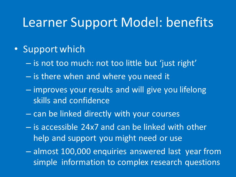 Learner Support Model 1-2-1 Enquiry desk Desktop sharing Telephone enquiries Online guides Ask4help Blackboard modules Mailings / Text messages / Facebook or MySpace .