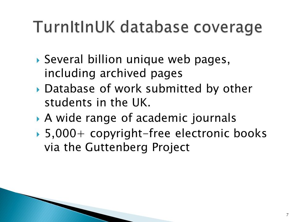  Several billion unique web pages, including archived pages  Database of work submitted by other students in the UK.  A wide range of academic jour
