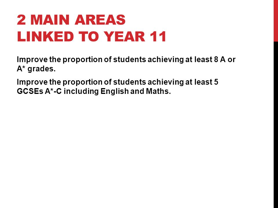 2 MAIN AREAS LINKED TO YEAR 11 Improve the proportion of students achieving at least 8 A or A* grades. Improve the proportion of students achieving at