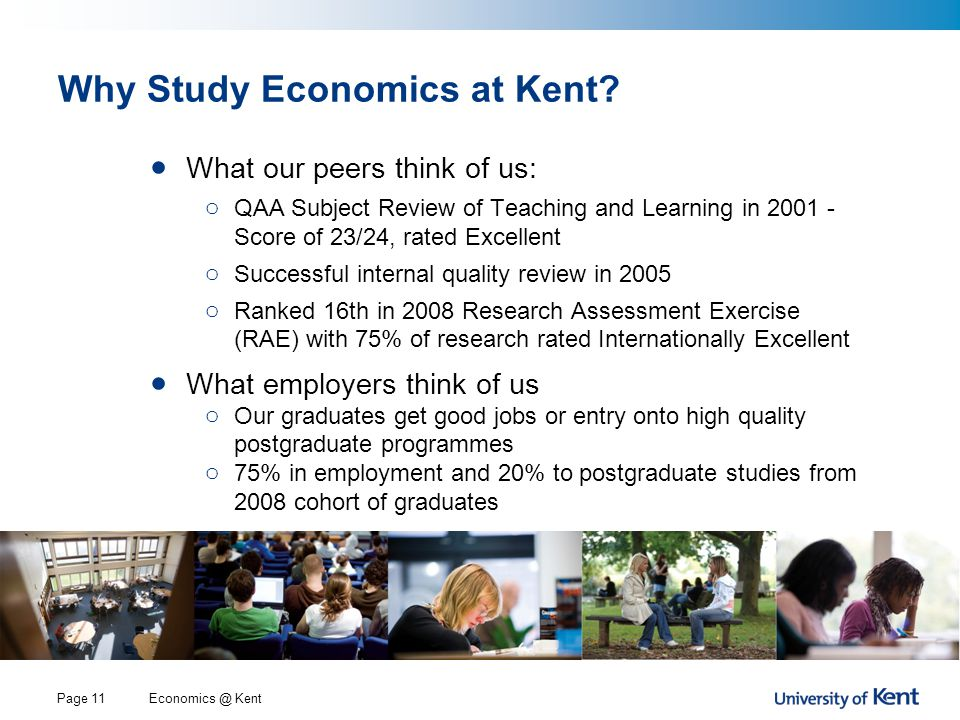 Economics @ KentPage 11 Why Study Economics at Kent? What our peers think of us: o QAA Subject Review of Teaching and Learning in 2001 - Score of 23/2