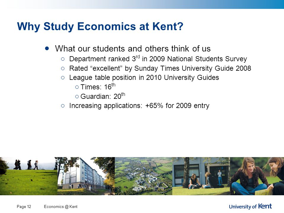 Economics @ KentPage 12 Why Study Economics at Kent? What our students and others think of us o Department ranked 3 rd in 2009 National Students Surve