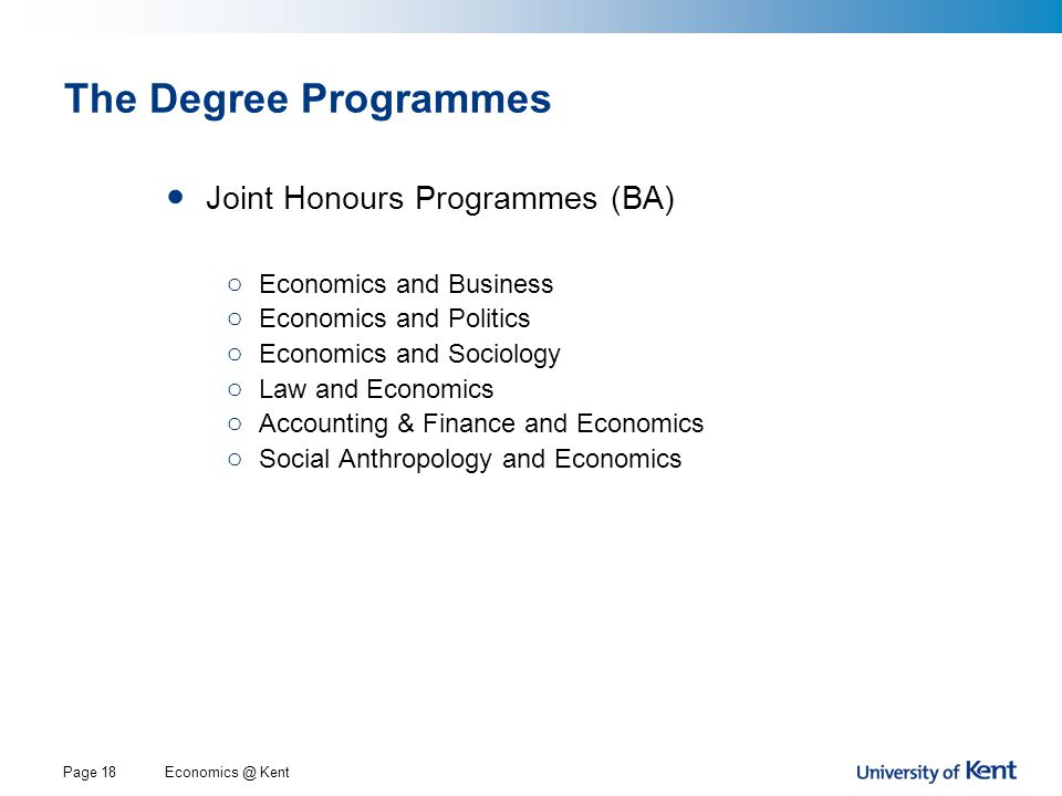 Economics @ KentPage 18 The Degree Programmes Joint Honours Programmes (BA) o Economics and Business o Economics and Politics o Economics and Sociology o Law and Economics o Accounting & Finance and Economics o Social Anthropology and Economics