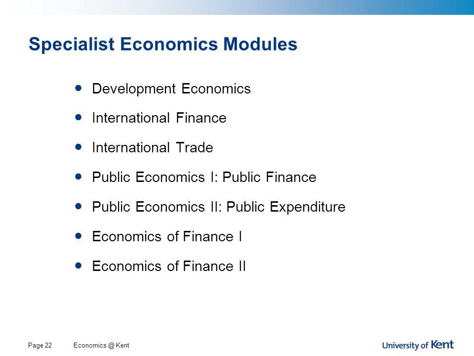 Economics @ KentPage 22 Specialist Economics Modules Development Economics International Finance International Trade Public Economics I: Public Finance Public Economics II: Public Expenditure Economics of Finance I Economics of Finance II