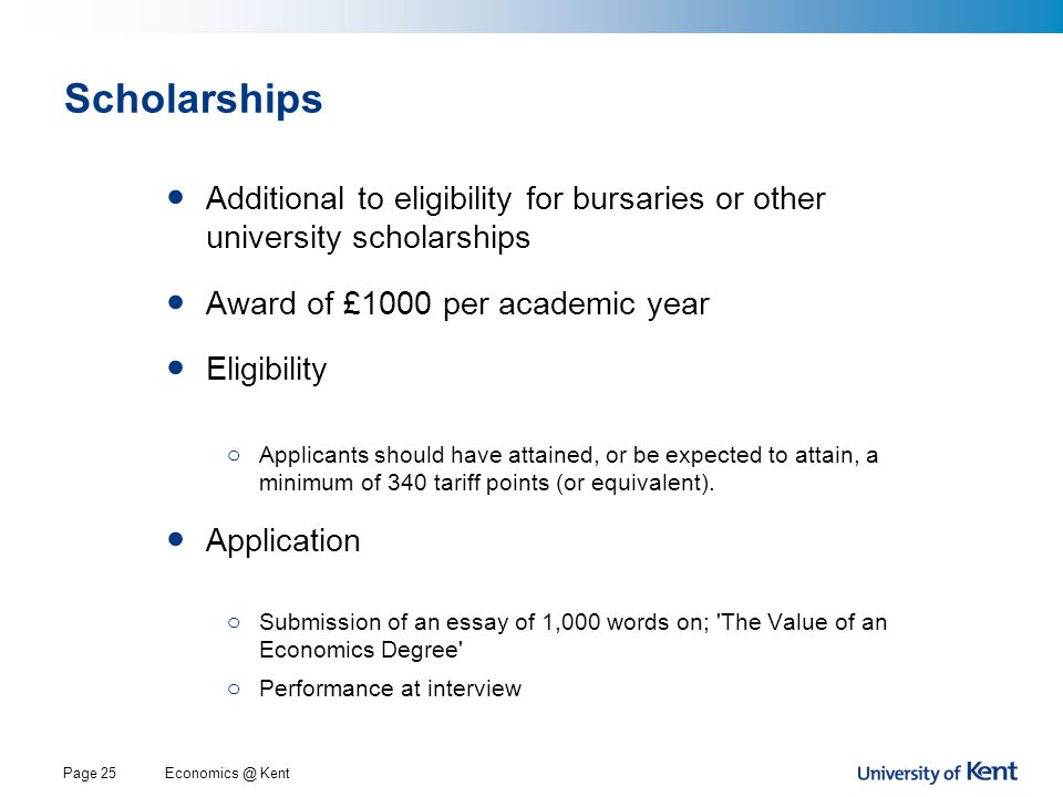 Economics @ KentPage 25 Scholarships Additional to eligibility for bursaries or other university scholarships Award of £1000 per academic year Eligibility o Applicants should have attained, or be expected to attain, a minimum of 340 tariff points (or equivalent).