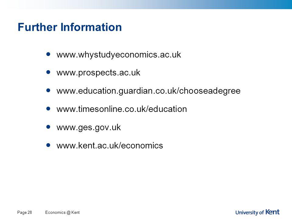 Economics @ KentPage 28 Further Information www.whystudyeconomics.ac.uk www.prospects.ac.uk www.education.guardian.co.uk/chooseadegree www.timesonline.co.uk/education www.ges.gov.uk www.kent.ac.uk/economics