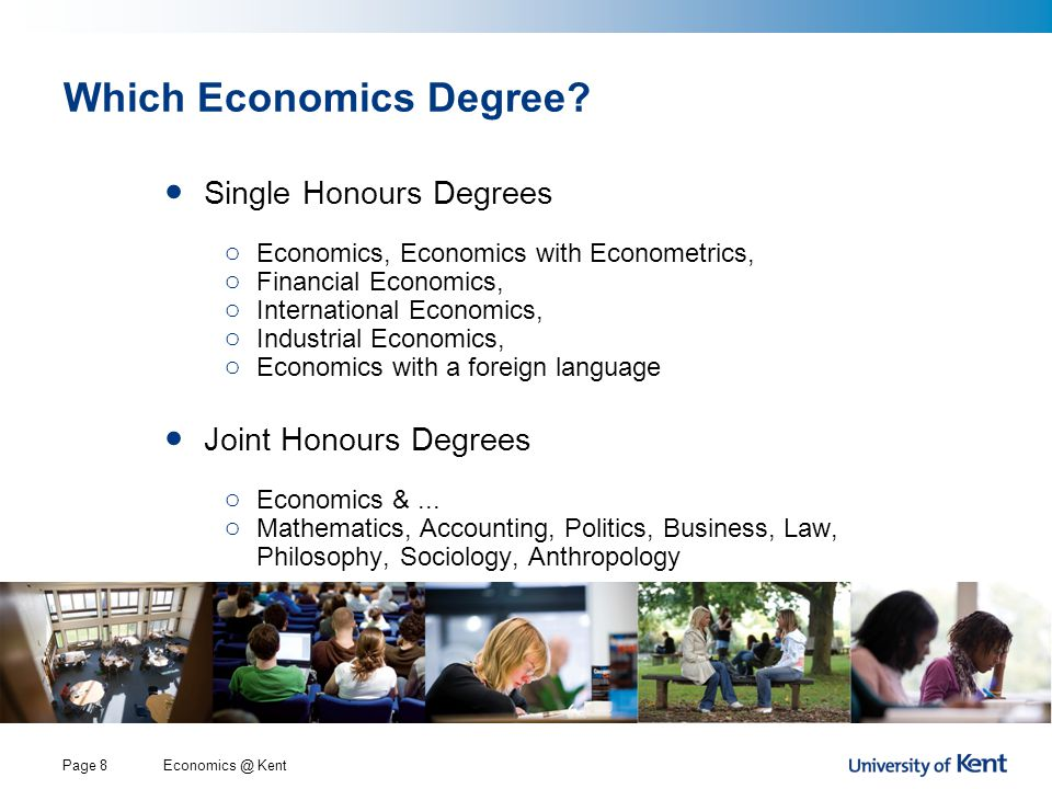 Economics @ KentPage 19 The Degree Structure (Single Honours) Year 1 (Level C): Introduction (120 Credits) o Compulsory Modules (60 Credits): o Introductory Economics A or B (30 Credits) o Mathematics for Economists A or B (15 Credits) o Statistics for Economists (15 Credits) o Option Modules (60 Credits): o Contemporary European Economy (15 credits) o Strategy and Games (15 credits) o Choice of modules from other Social Sciences, Languages, Computing etc