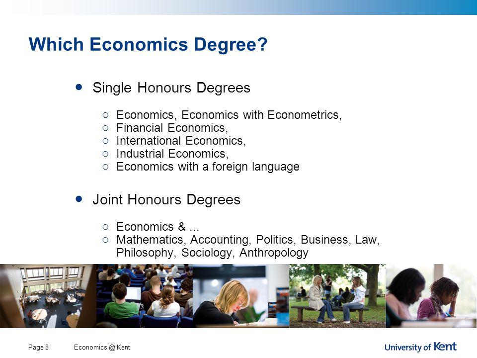 Economics @ KentPage 8 Which Economics Degree? Single Honours Degrees o Economics, Economics with Econometrics, o Financial Economics, o International