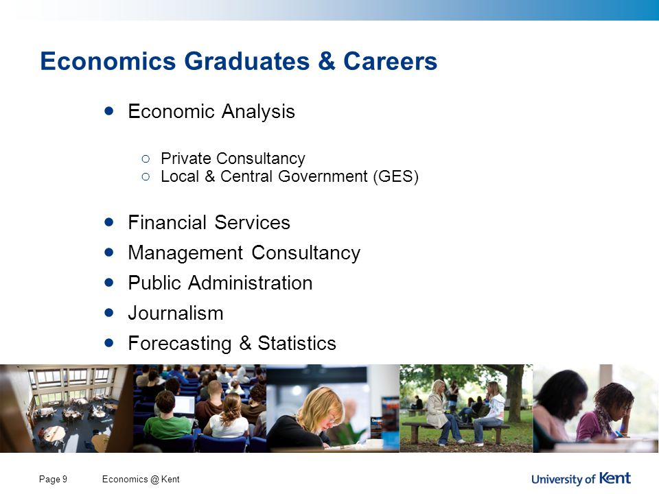 Economics @ KentPage 9 Economics Graduates & Careers Economic Analysis o Private Consultancy o Local & Central Government (GES) Financial Services Management Consultancy Public Administration Journalism Forecasting & Statistics