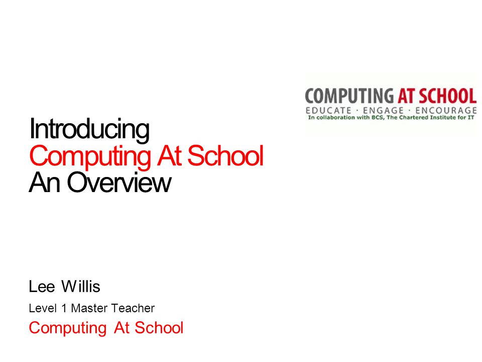 Introducing Computing At School An Overview Lee Willis Level 1 Master Teacher Computing At School