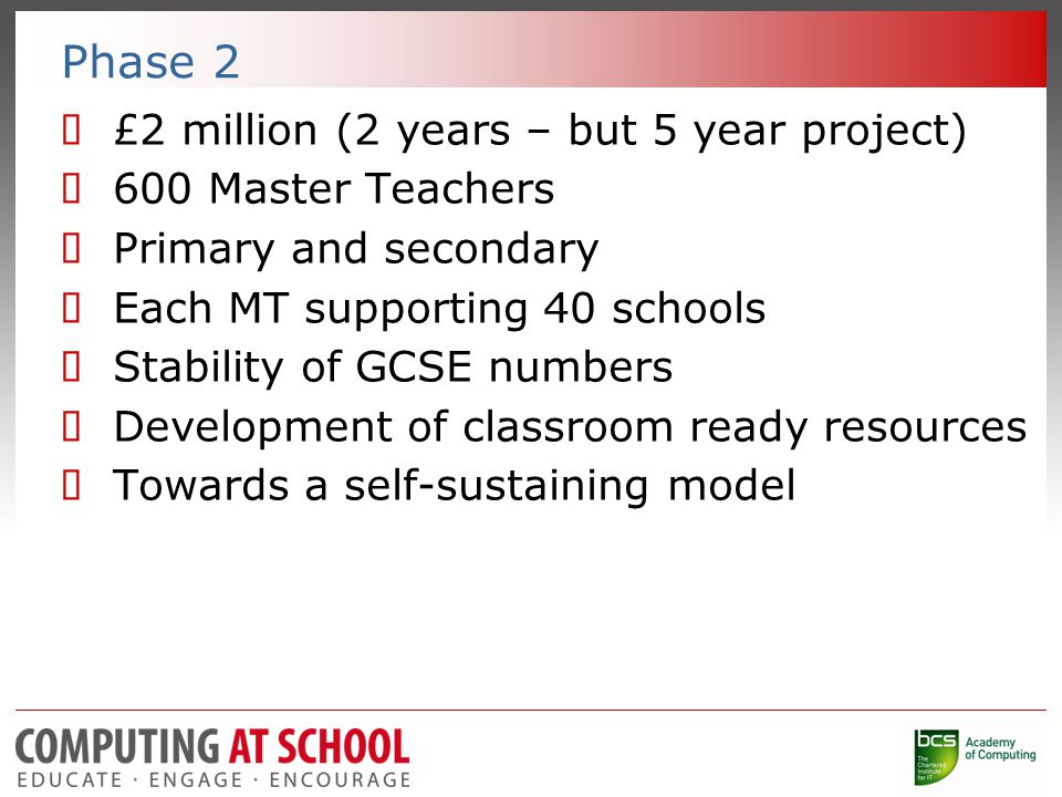 Phase 2  £2 million (2 years – but 5 year project)  600 Master Teachers  Primary and secondary  Each MT supporting 40 schools  Stability of GCSE numbers  Development of classroom ready resources  Towards a self-sustaining model
