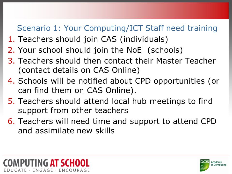 Scenario 1: Your Computing/ICT Staff need training 1.Teachers should join CAS (individuals) 2.Your school should join the NoE (schools) 3.Teachers should then contact their Master Teacher (contact details on CAS Online) 4.Schools will be notified about CPD opportunities (or can find them on CAS Online).