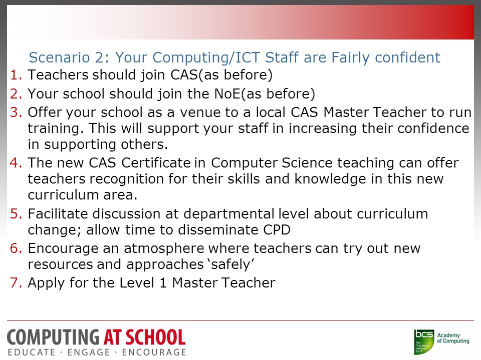 Scenario 2: Your Computing/ICT Staff are Fairly confident 1.Teachers should join CAS(as before) 2.Your school should join the NoE(as before) 3.Offer your school as a venue to a local CAS Master Teacher to run training.