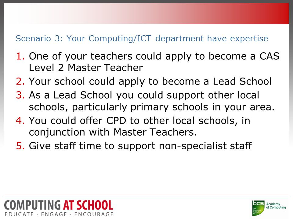 Scenario 3: Your Computing/ICT department have expertise 1.One of your teachers could apply to become a CAS Level 2 Master Teacher 2.Your school could apply to become a Lead School 3.As a Lead School you could support other local schools, particularly primary schools in your area.