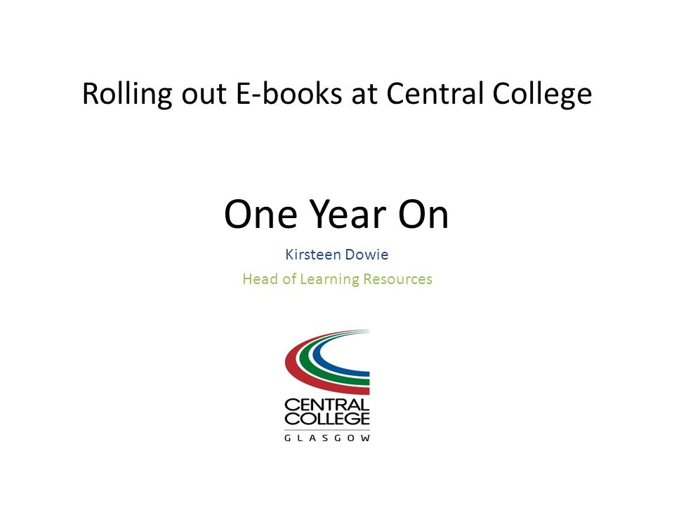 Rolling out E-books at Central College One Year On Kirsteen Dowie Head of Learning Resources