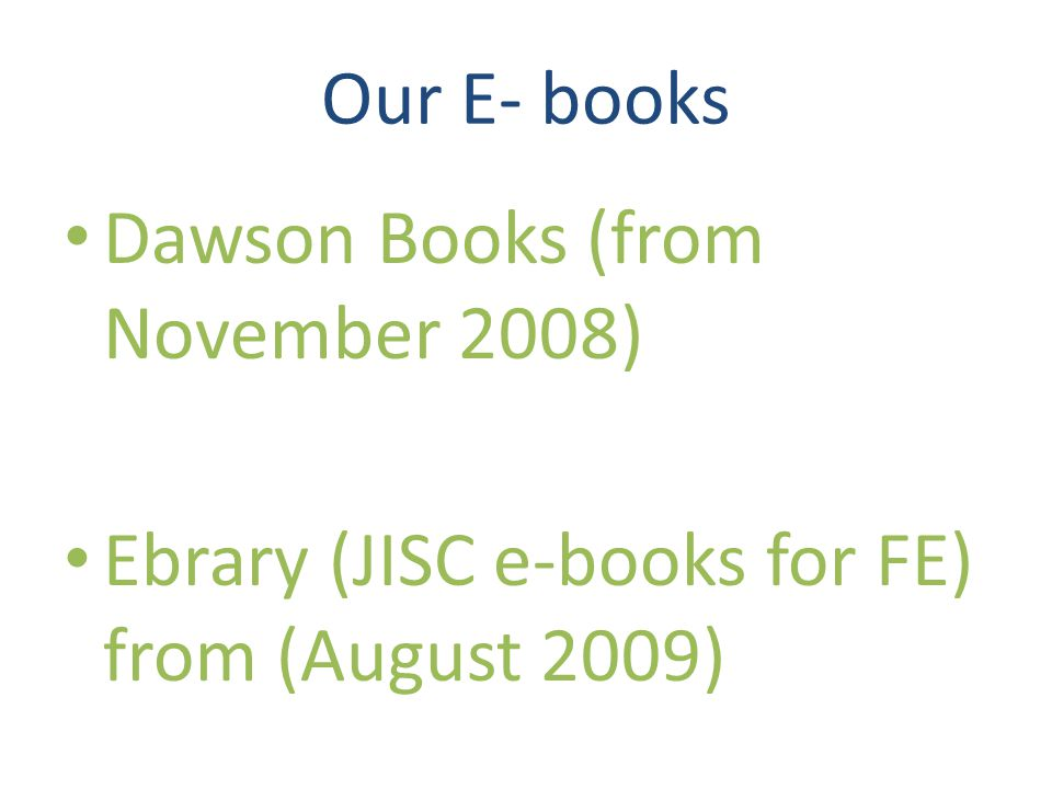 Our E- books Dawson Books (from November 2008) Ebrary (JISC e-books for FE) from (August 2009)