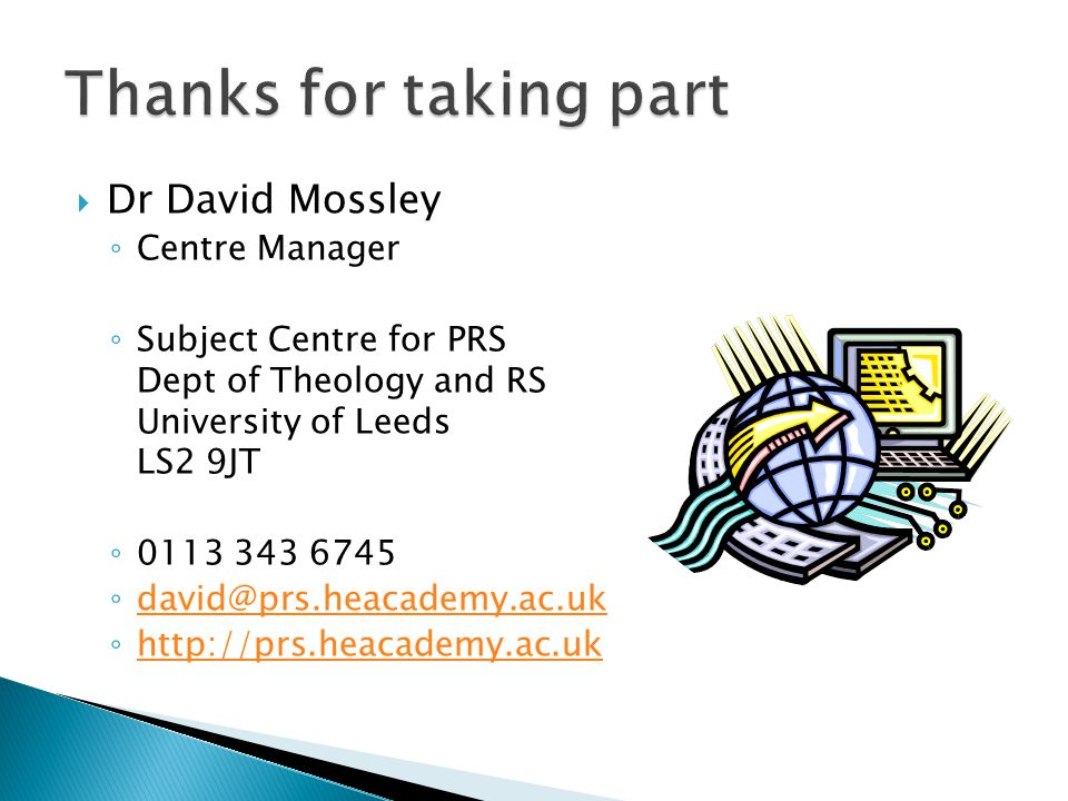  Dr David Mossley ◦ Centre Manager ◦ Subject Centre for PRS Dept of Theology and RS University of Leeds LS2 9JT ◦ 0113 343 6745 ◦ david@prs.heacademy.ac.uk david@prs.heacademy.ac.uk ◦ http://prs.heacademy.ac.uk http://prs.heacademy.ac.uk