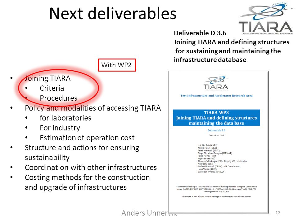 Next deliverables Anders Unnervik 12 Deliverable D 3.6 Joining TIARA and defining structures for sustaining and maintaining the infrastructure database Joining TIARA Criteria Procedures Policy and modalities of accessing TIARA for laboratories For industry Estimation of operation cost Structure and actions for ensuring sustainability Coordination with other infrastructures Costing methods for the construction and upgrade of infrastructures With WP2