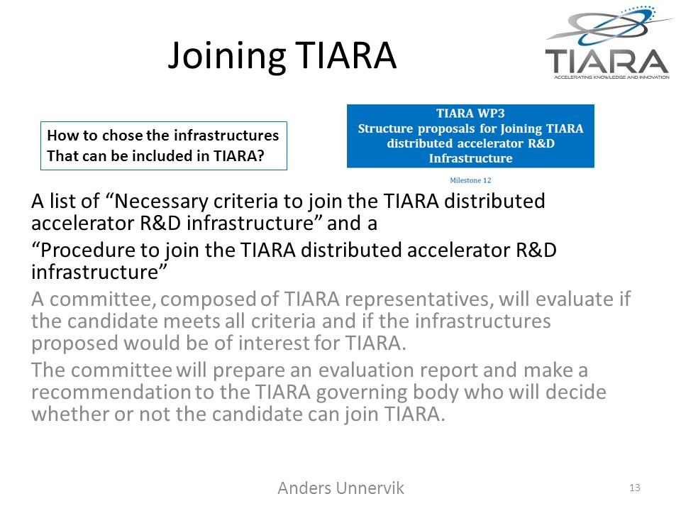 Joining TIARA A list of Necessary criteria to join the TIARA distributed accelerator R&D infrastructure and a Procedure to join the TIARA distributed accelerator R&D infrastructure A committee, composed of TIARA representatives, will evaluate if the candidate meets all criteria and if the infrastructures proposed would be of interest for TIARA.