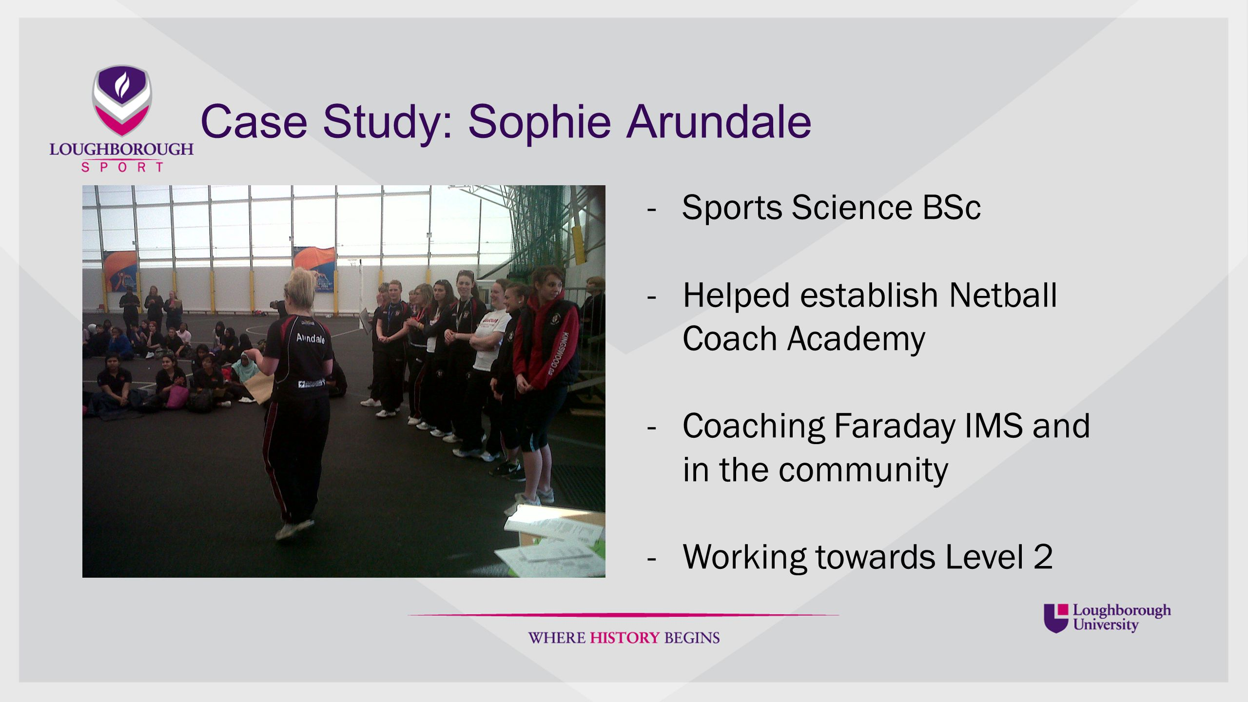 Case Study: Sophie Arundale -Sports Science BSc -Helped establish Netball Coach Academy -Coaching Faraday IMS and in the community -Working towards Level 2