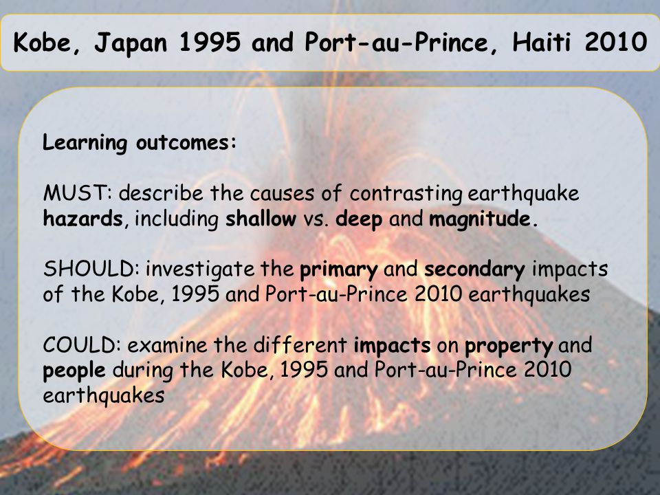 Kobe, Japan 1995 and Port-au-Prince, Haiti 2010 Learning outcomes: MUST: describe the causes of contrasting earthquake hazards, including shallow vs.