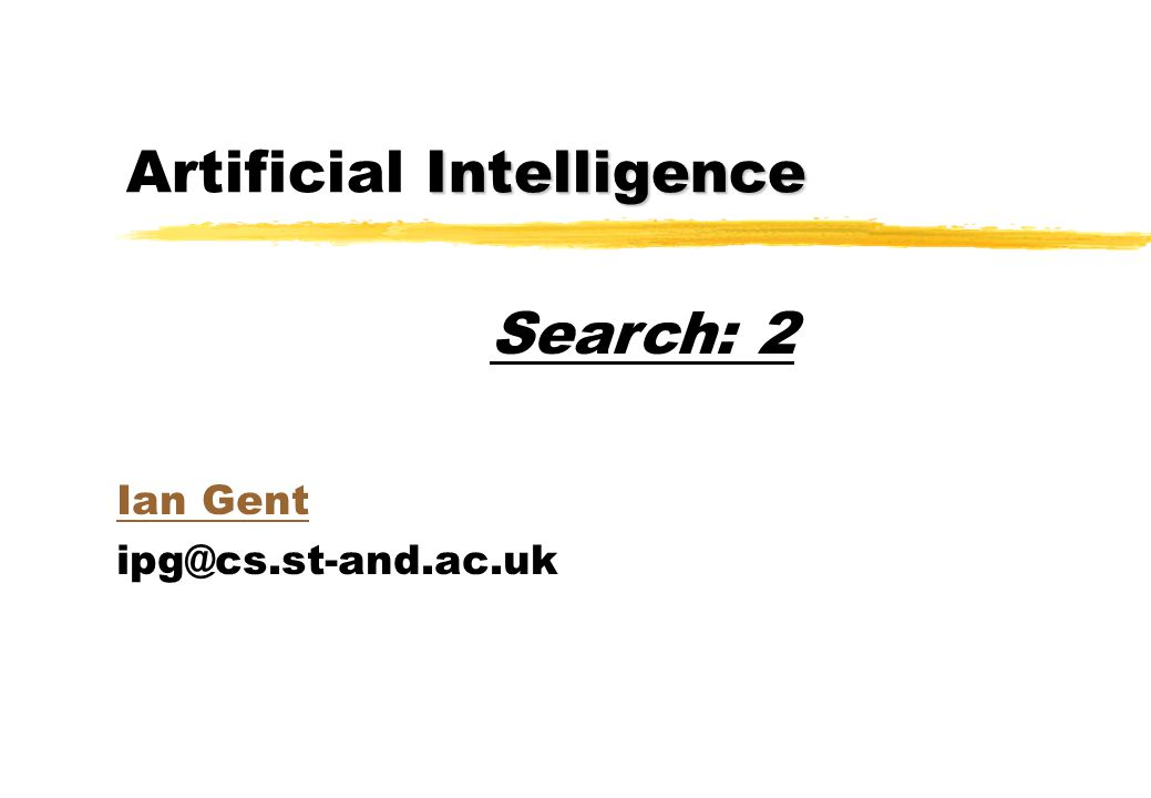 Intelligence Artificial Intelligence Ian Gent ipg@cs.st-and.ac.uk Search: 2