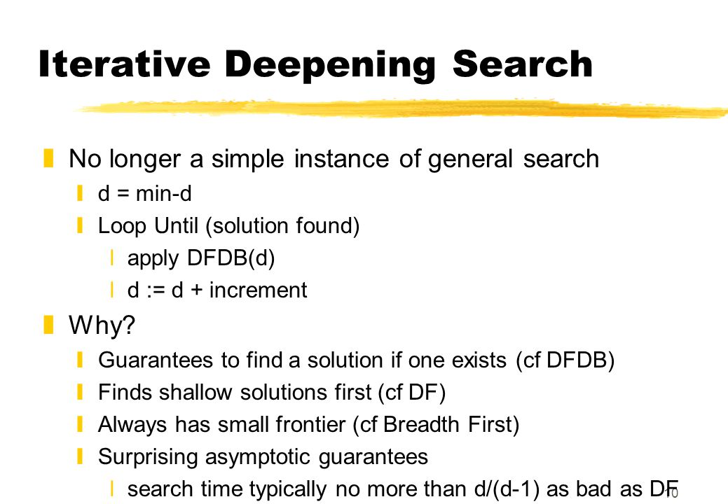 10 Iterative Deepening Search zNo longer a simple instance of general search yd = min-d yLoop Until (solution found) xapply DFDB(d) xd := d + increment zWhy.