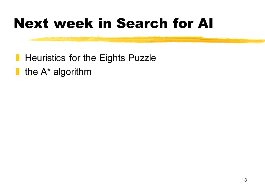 18 Next week in Search for AI zHeuristics for the Eights Puzzle zthe A* algorithm