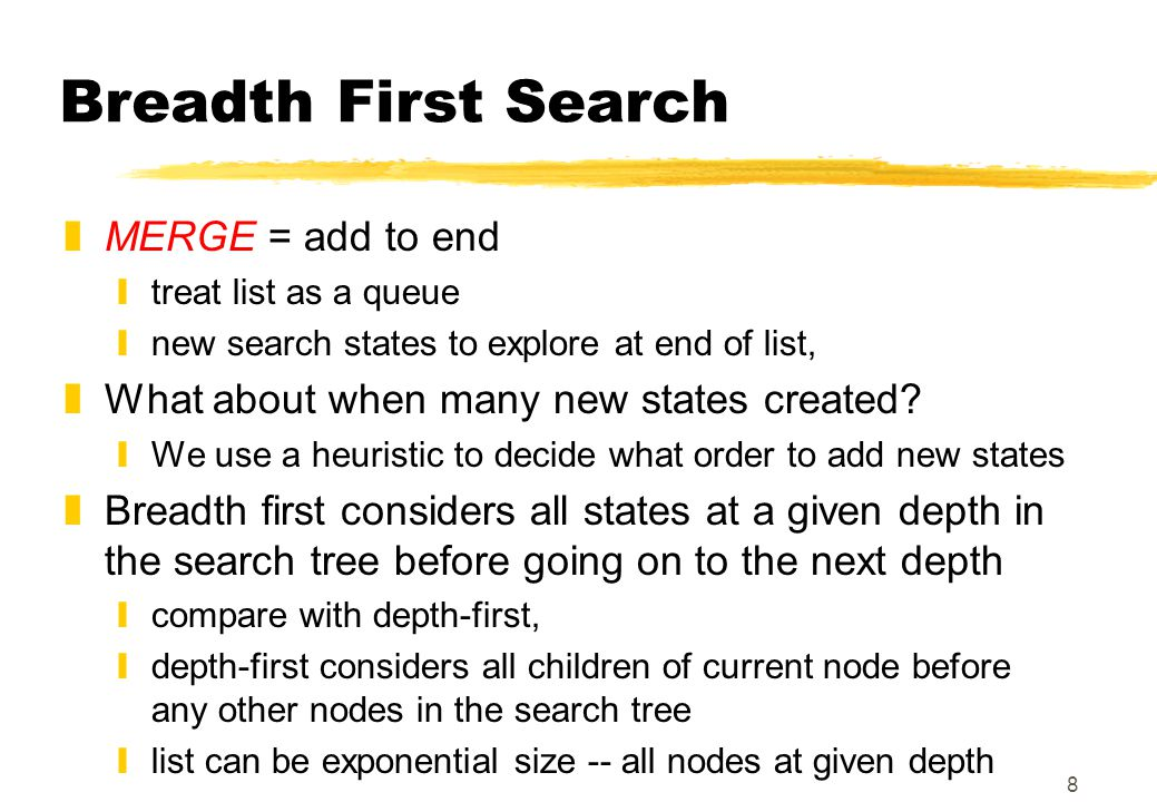 8 Breadth First Search zMERGE = add to end ytreat list as a queue ynew search states to explore at end of list, zWhat about when many new states created.