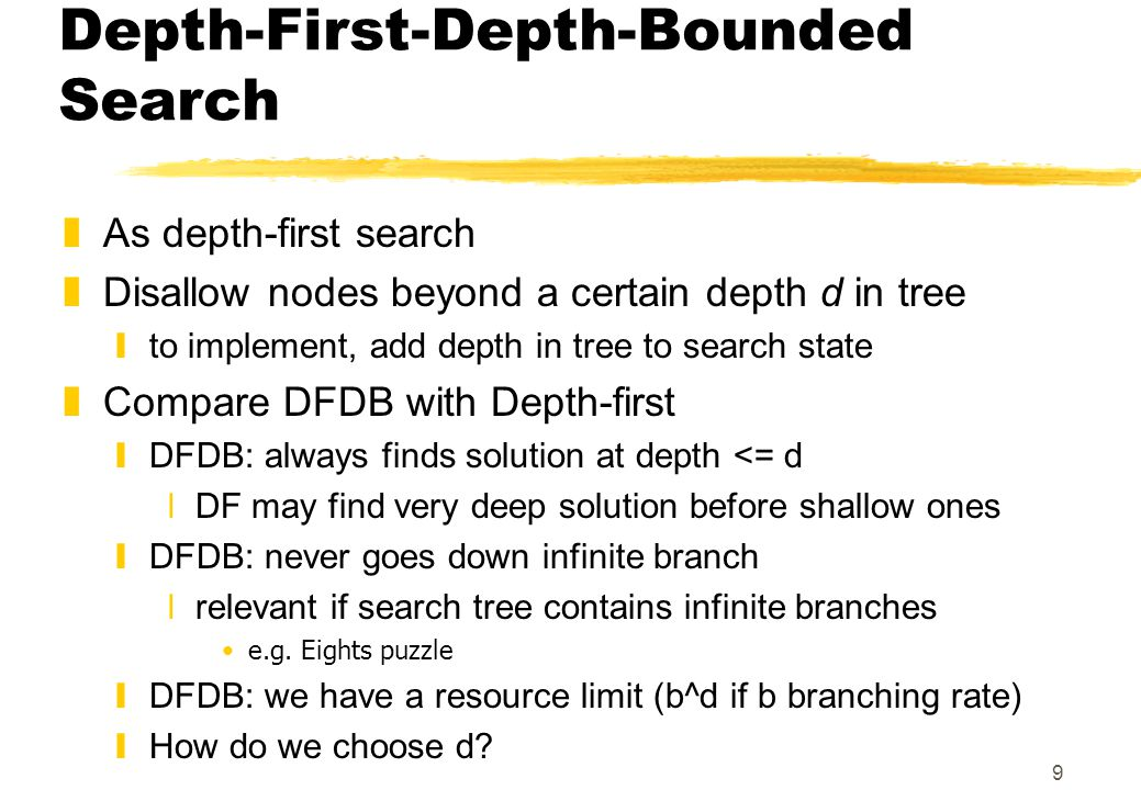 9 Depth-First-Depth-Bounded Search zAs depth-first search zDisallow nodes beyond a certain depth d in tree yto implement, add depth in tree to search state zCompare DFDB with Depth-first yDFDB: always finds solution at depth <= d xDF may find very deep solution before shallow ones yDFDB: never goes down infinite branch xrelevant if search tree contains infinite branches e.g.