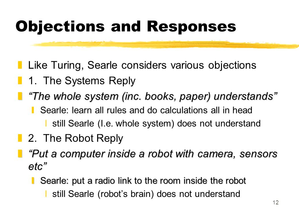 """12 Objections and Responses zLike Turing, Searle considers various objections z1. The Systems Reply z""""The whole system (inc. books, paper) understands"""