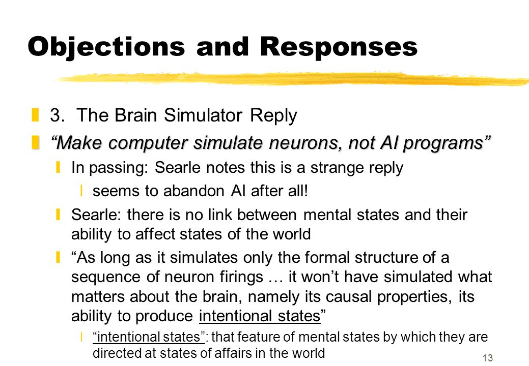 """13 Objections and Responses z3. The Brain Simulator Reply z""""Make computer simulate neurons, not AI programs"""" yIn passing: Searle notes this is a stran"""
