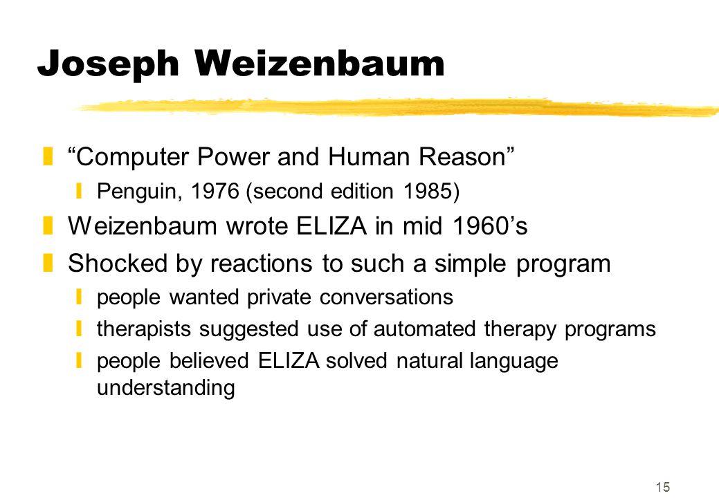 "15 Joseph Weizenbaum z""Computer Power and Human Reason"" yPenguin, 1976 (second edition 1985) zWeizenbaum wrote ELIZA in mid 1960's zShocked by reactio"