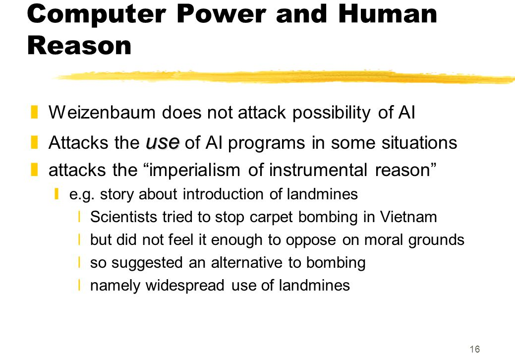 16 Computer Power and Human Reason zWeizenbaum does not attack possibility of AI use zAttacks the use of AI programs in some situations zattacks the imperialism of instrumental reason ye.g.