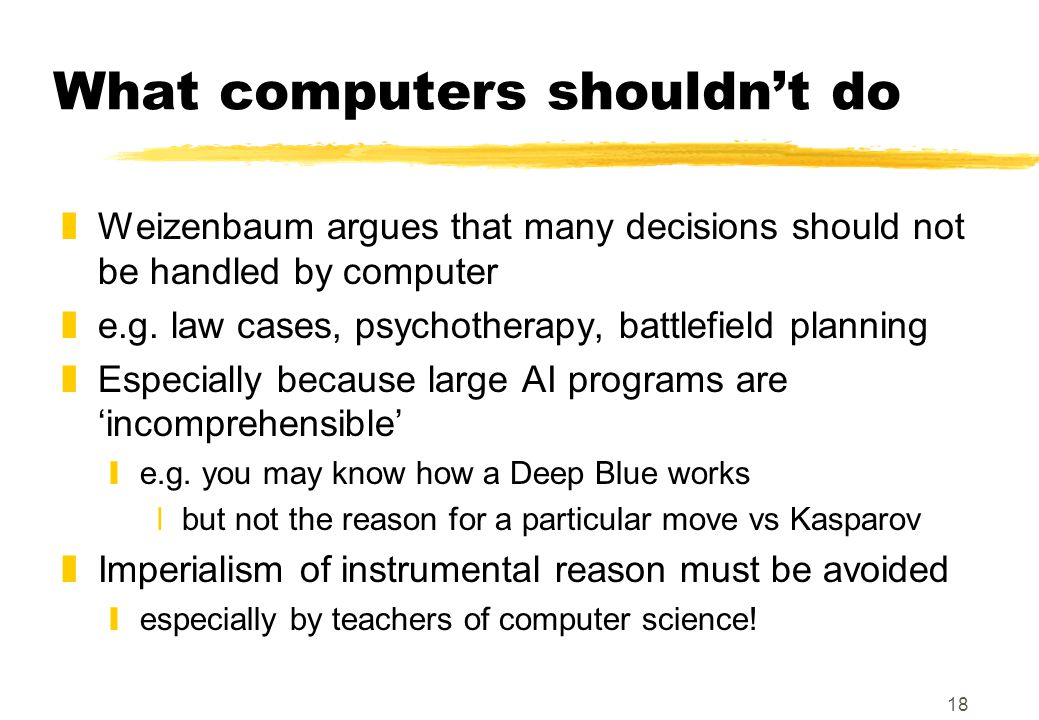18 What computers shouldn't do zWeizenbaum argues that many decisions should not be handled by computer ze.g. law cases, psychotherapy, battlefield pl