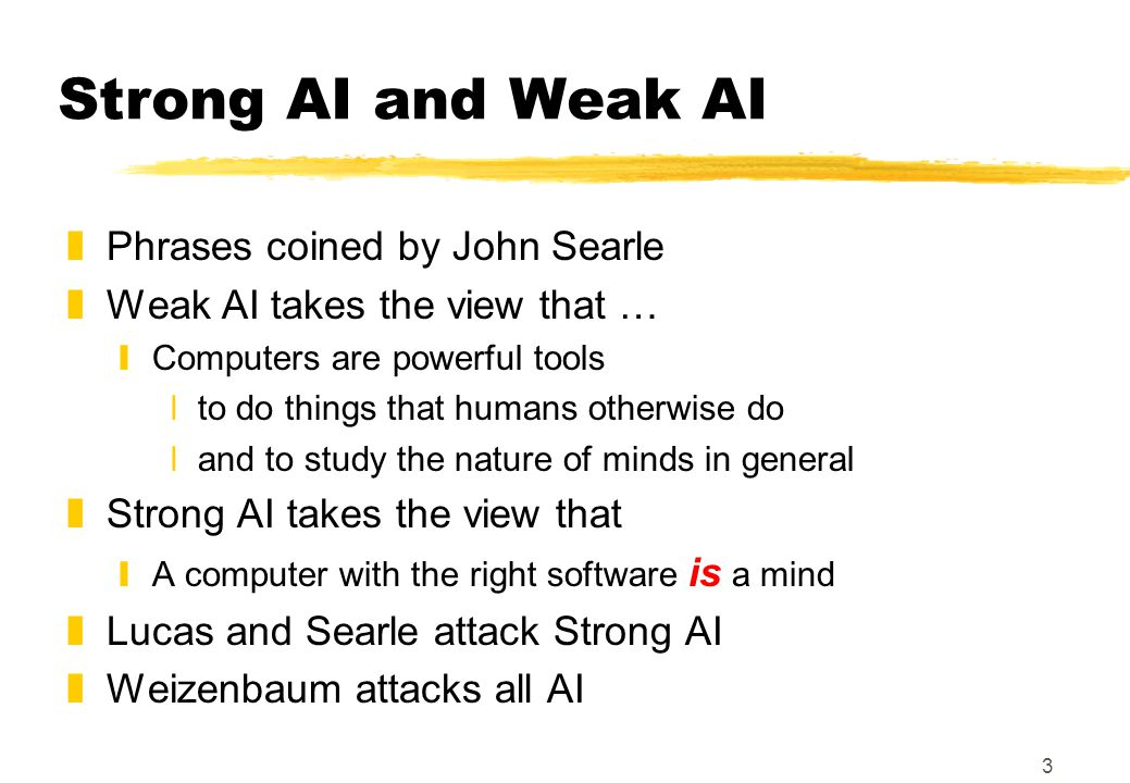 3 Strong AI and Weak AI zPhrases coined by John Searle zWeak AI takes the view that … yComputers are powerful tools xto do things that humans otherwise do xand to study the nature of minds in general zStrong AI takes the view that yA computer with the right software is a mind zLucas and Searle attack Strong AI zWeizenbaum attacks all AI