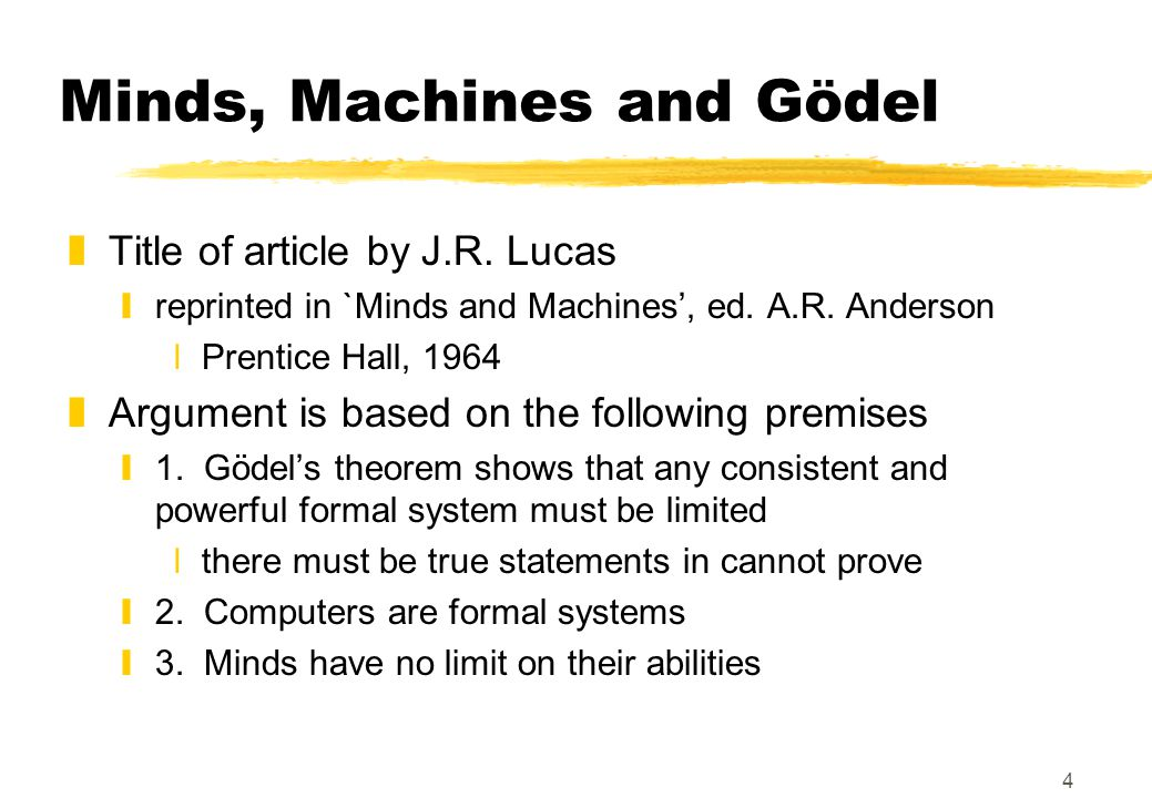 4 Minds, Machines and Gödel zTitle of article by J.R. Lucas yreprinted in `Minds and Machines', ed. A.R. Anderson xPrentice Hall, 1964 zArgument is ba