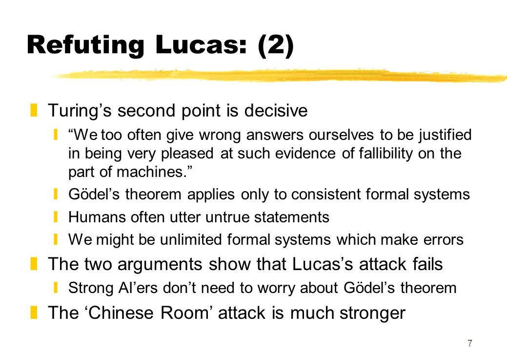 7 Refuting Lucas: (2) zTuring's second point is decisive y We too often give wrong answers ourselves to be justified in being very pleased at such evidence of fallibility on the part of machines. yGödel's theorem applies only to consistent formal systems yHumans often utter untrue statements yWe might be unlimited formal systems which make errors zThe two arguments show that Lucas's attack fails yStrong AI'ers don't need to worry about Gödel's theorem zThe 'Chinese Room' attack is much stronger