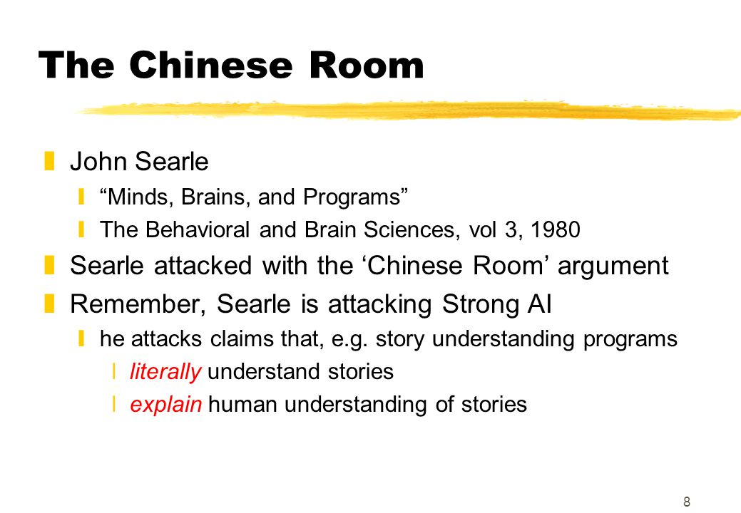 8 The Chinese Room zJohn Searle y Minds, Brains, and Programs yThe Behavioral and Brain Sciences, vol 3, 1980 zSearle attacked with the 'Chinese Room' argument zRemember, Searle is attacking Strong AI yhe attacks claims that, e.g.
