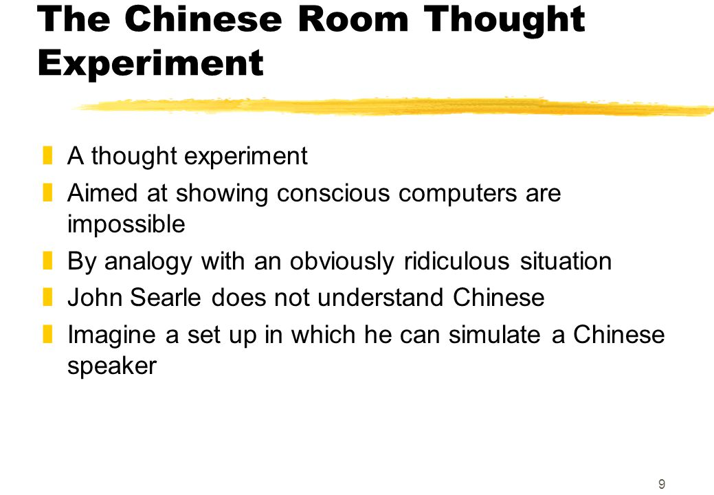 10 Locked in a Chinese Room zJohn Searle is locked in solitary confinement zHe is given lots of … yblank paper, pens, and time ylots of Chinese symbols on bits of paper yan in tray and out tray xfor receiving and sending Chinese messages yrule books written in English (which he does understand) xtelling how to take paper from in-tray, process it, and put new bit of paper with symbols on it in out-tray