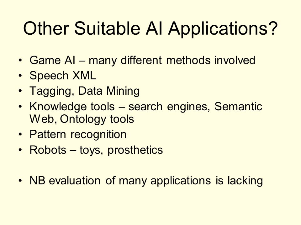 Other Suitable AI Applications? Game AI – many different methods involved Speech XML Tagging, Data Mining Knowledge tools – search engines, Semantic W