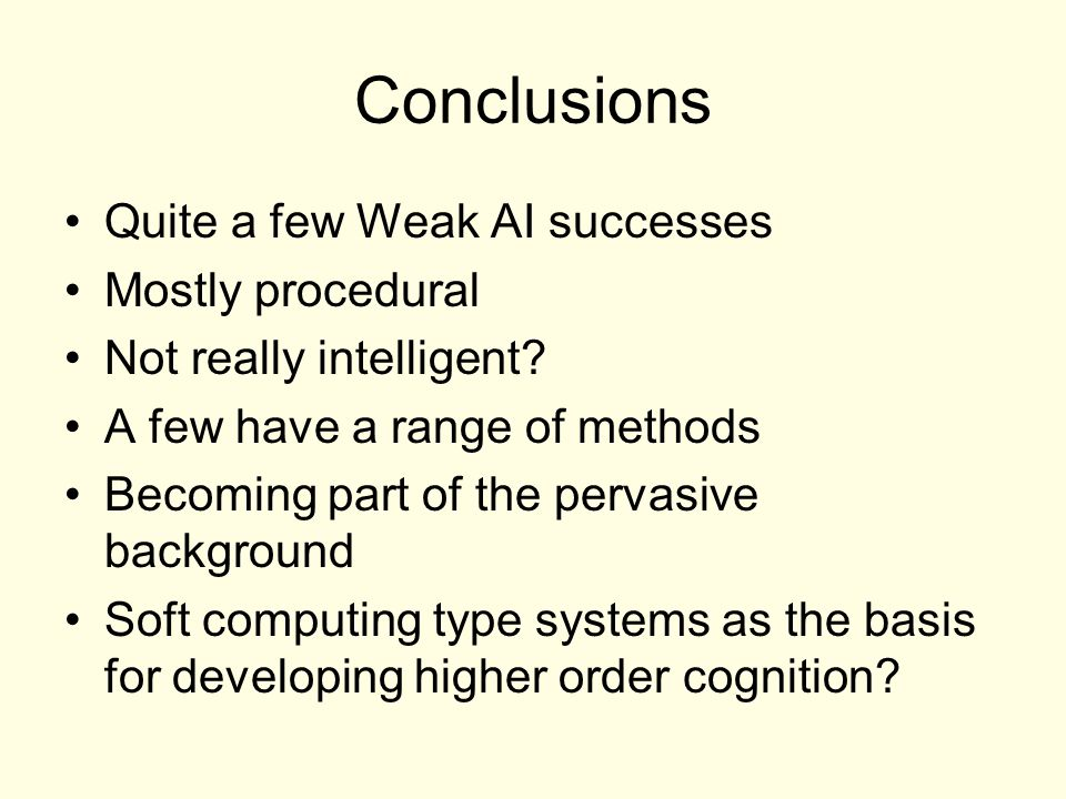 Conclusions Quite a few Weak AI successes Mostly procedural Not really intelligent? A few have a range of methods Becoming part of the pervasive backg