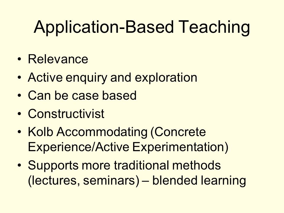 Application-Based Teaching Relevance Active enquiry and exploration Can be case based Constructivist Kolb Accommodating (Concrete Experience/Active Experimentation) Supports more traditional methods (lectures, seminars) – blended learning