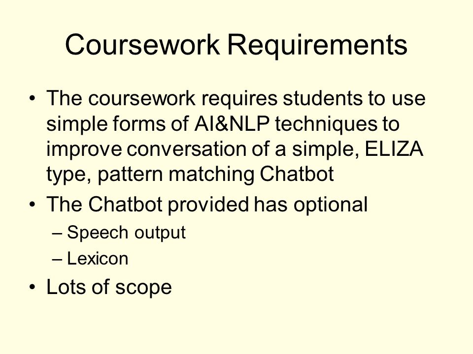 Coursework Requirements The coursework requires students to use simple forms of AI&NLP techniques to improve conversation of a simple, ELIZA type, pat